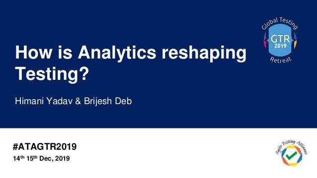 #ATAGTR2019 How is Analytics reshaping Testing? Himani Yadav & Brijesh Deb 14th 15th Dec, 2019