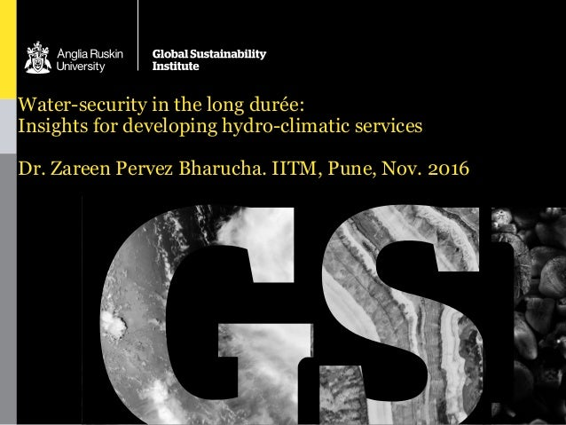 Water-security in the long durée: Insights for developing hydro-climatic services Dr. Zareen Pervez Bharucha. IITM, Pune, ...