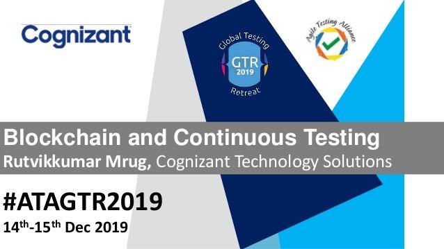 #ATAGTR2019 Blockchain and Continuous Testing Rutvikkumar Mrug, Cognizant Technology Solutions 14th-15th Dec 2019