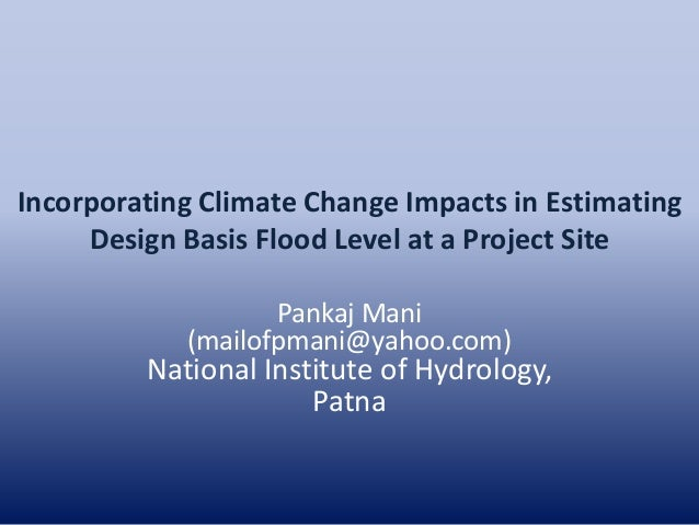 Incorporating Climate Change Impacts in Estimating Design Basis Flood Level at a Project Site Pankaj Mani (mailofpmani@yah...