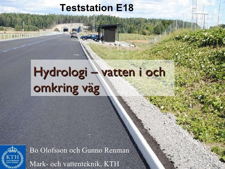 Hydrologi – vatten i och omkring väg Teststation E18 Bo Olofsson och Gunno Renman Mark- och vattenteknik, KTH