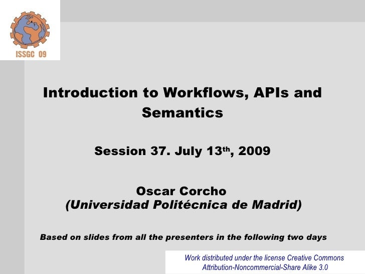 Introduction to Workflows, APIs and              Semantics              Session 37. July 13th, 2009                  Oscar...