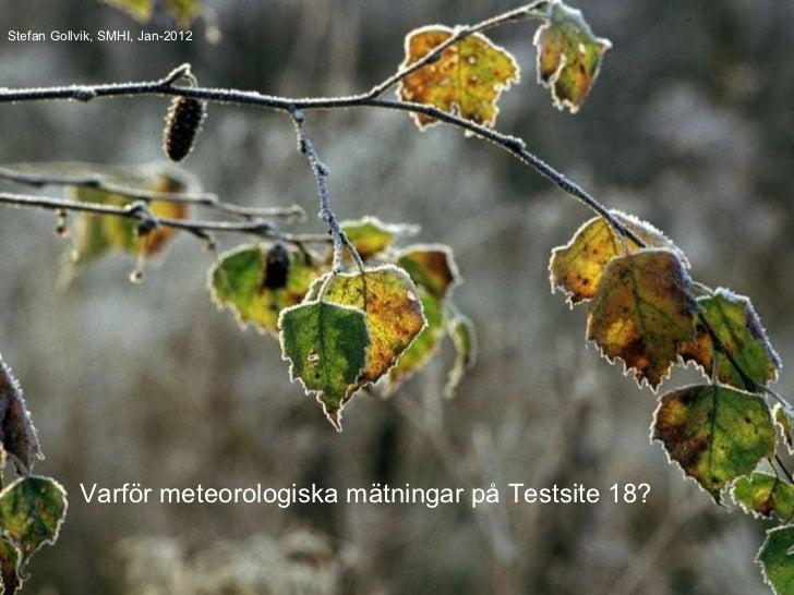 Stefan Gollvik, SMHI, Jan-2012 Varför meteorologiska mätningar på Testsite 18?