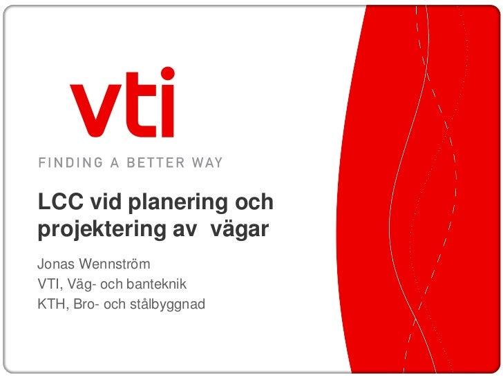 LCC vid planering ochprojektering av vägarJonas WennströmVTI, Väg- och banteknikKTH, Bro- och stålbyggnad