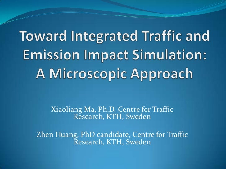 Toward Integrated Traffic and Emission Impact Simulation: A Microscopic Approach<br />Xiaoliang Ma, Ph.D. Centre for Traff...