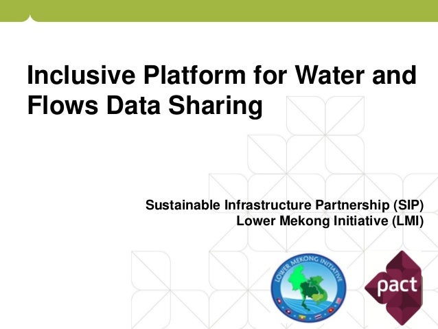 Inclusive Platform for Water and Flows Data Sharing Sustainable Infrastructure Partnership (SIP) Lower Mekong Initiative (...