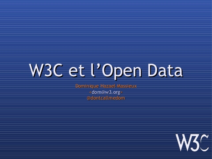 W3C et l'Open Data     Dominique Hazael-Massieux          <dom@w3.org>         @dontcallmedom