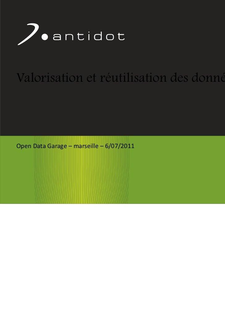 Valorisation et réutilisation des données      Open Data Garage – marseille – 6/07/2011Confidentiel Antidot™              ...