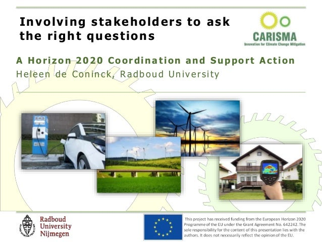 A H orizon 2020 Coordination and Support Action Heleen de Co ninck, Ra dbo ud U nivers ity Involving stakeholders to ask t...