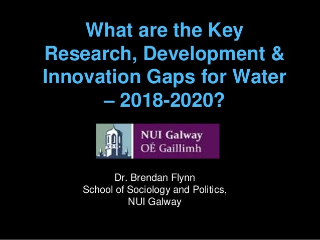 What are the Key Research, Development & Innovation Gaps for Water – 2018-2020? Dr. Brendan Flynn School of Sociology and ...