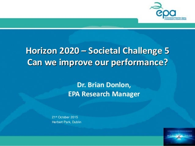 Horizon 2020 – Societal Challenge 5 Can we improve our performance? Dr. Brian Donlon, EPA Research Manager 21st October 20...