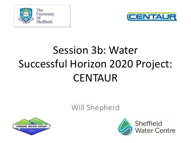 Session 3b: Water Successful Horizon 2020 Project: CENTAUR Will Shepherd