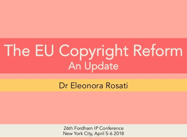 The EU Copyright Reform An Update Dr Eleonora Rosati 26th Fordham IP Conference New York City, April 5-6 2018