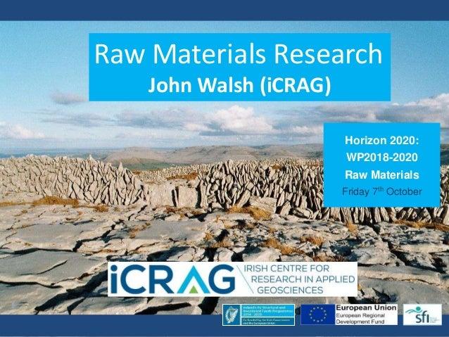 Horizon 2020: WP2018-2020 Raw Materials Friday 7th October Raw Materials Research John Walsh (iCRAG)