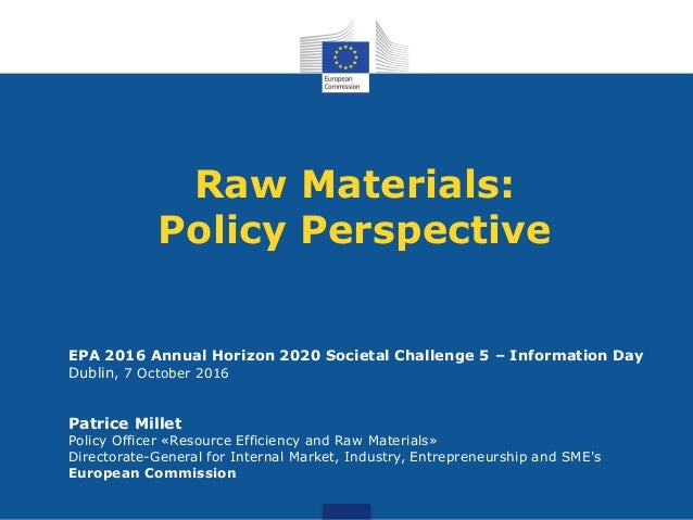 Raw Materials: Policy Perspective EPA 2016 Annual Horizon 2020 Societal Challenge 5 – Information Day Dublin, 7 October 20...