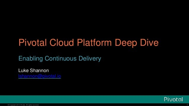 © Copyright 2014 Pivotal. All rights reserved. Pivotal Cloud Platform Deep Dive Enabling Continuous Delivery Luke Shannon ...