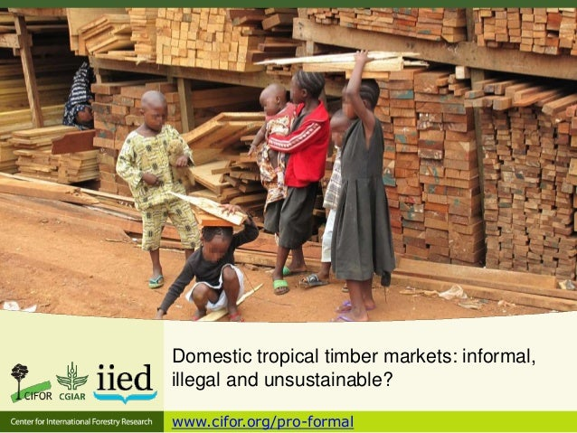 Domestic tropical timber markets: informal, illegal and unsustainable? www.cifor.org/pro-formal