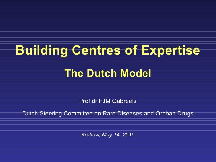 Building Centres of Expertise The Dutch Model Prof dr FJM Gabre ë ls Dutch Steering Committee on Rare Diseases and Orphan ...