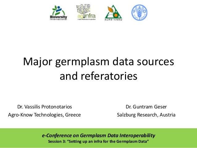Major germplasm data sources and referatories Dr. Vassilis Protonotarios Agro-Know Technologies, Greece  Dr. Guntram Geser...