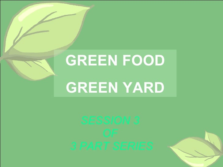 SESSION 3  OF  3 PART SERIES GREEN FOOD GREEN YARD