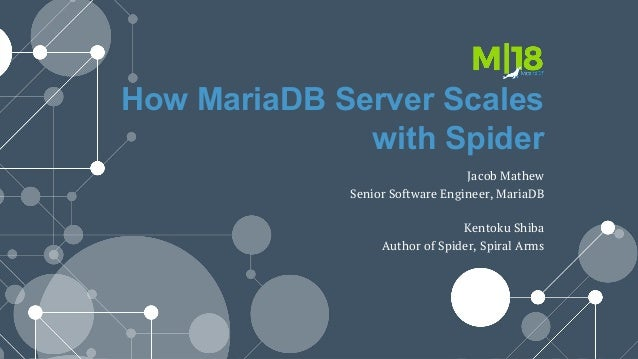 How MariaDB Server Scales with Spider Jacob Mathew Senior Software Engineer, MariaDB Kentoku Shiba Author of Spider, Spira...