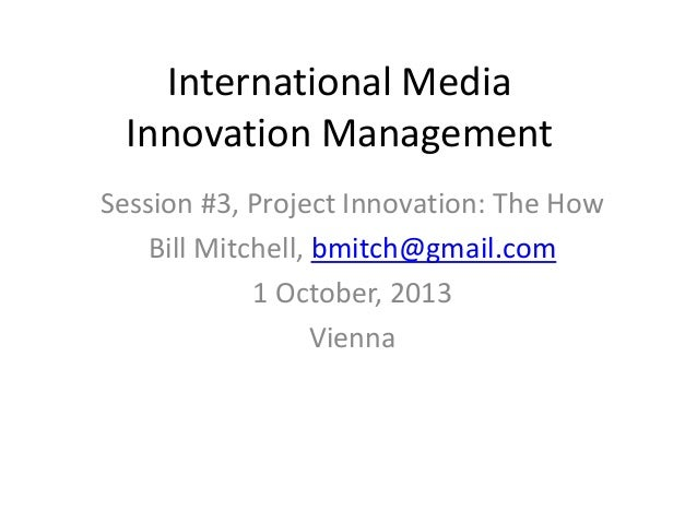 International Media Innovation Management Session #3, Project Innovation: The How Bill Mitchell, bmitch@gmail.com 1 Octobe...