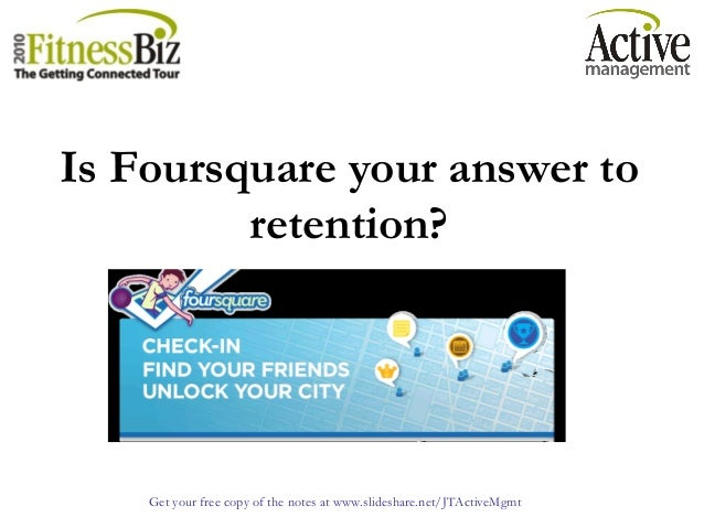 Get your free copy of the notes at www.slideshare.net/JTActiveMgmt Is Foursquare your answer to retention?
