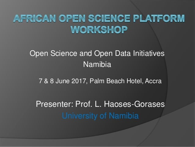 Open Science and Open Data Initiatives Namibia 7 & 8 June 2017, Palm Beach Hotel, Accra Presenter: Prof. L. Haoses-Gorases...