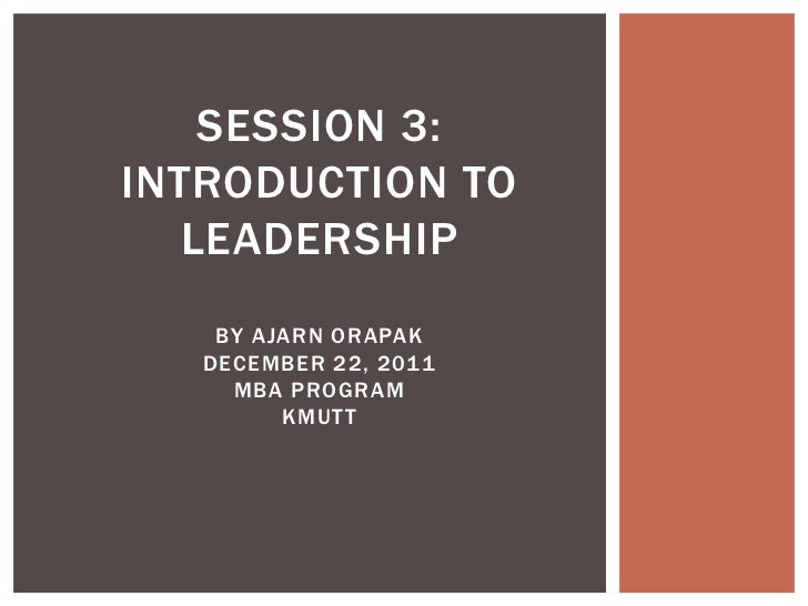 SESSION 3:INTRODUCTION TO   LEADERSHIP    BY AJARN ORAPAK   DECEMBER 22, 2011     MBA PROGRAM         KMUTT