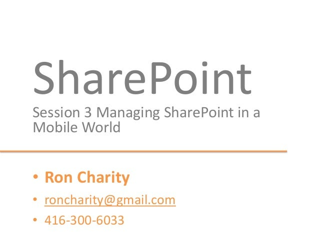 SharePointSession 3 Managing SharePoint in a Mobile World • Ron Charity • roncharity@gmail.com • 416-300-6033