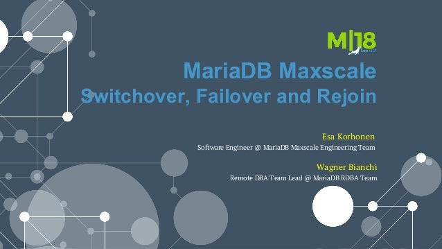 MariaDB Maxscale Switchover, Failover and Rejoin Wagner Bianchi Remote DBA Team Lead @ MariaDB RDBA Team Esa Korhonen Soft...