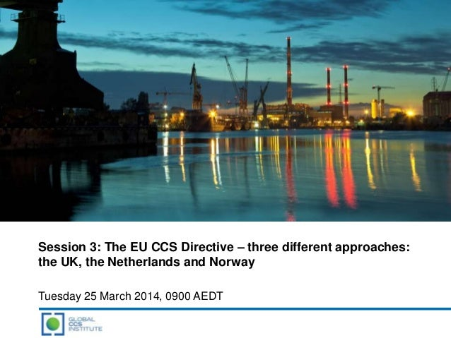 Session 3: The EU CCS Directive – three different approaches: the UK, the Netherlands and Norway Tuesday 25 March 2014, 09...
