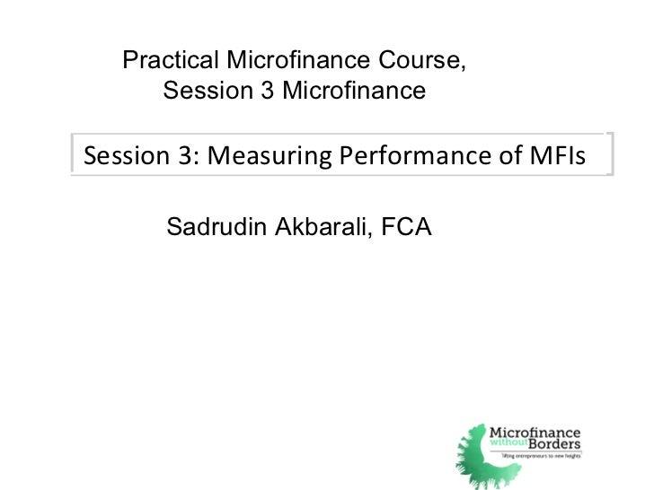Session 3: Measuring Performance of MFIs Practical Microfinance Course, Session 3 Microfinance Sadrudin Akbarali, FCA