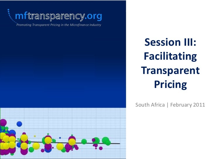 Promoting Transparent Pricing in the Microfinance Industry<br />Session III: Facilitating Transparent Pricing <br />South ...
