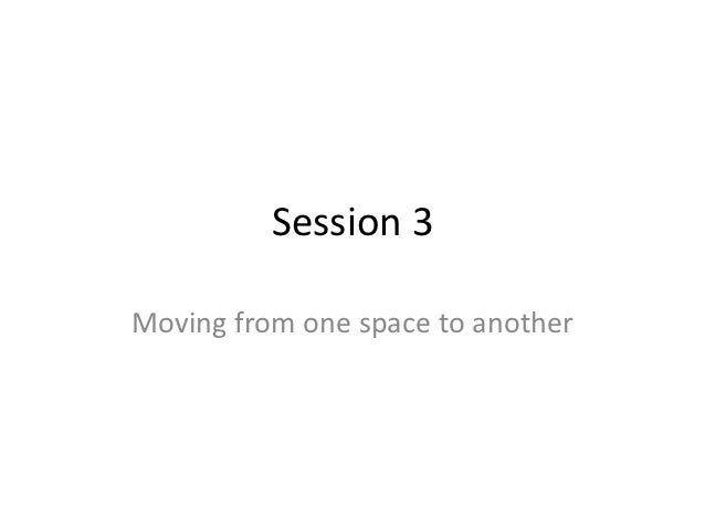 Session 3Moving from one space to another