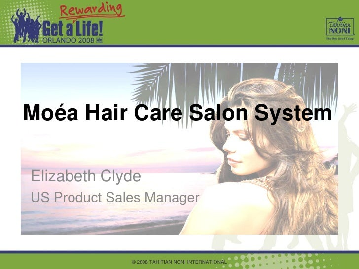 Moéa Hair Care Salon System  Elizabeth Clyde US Product Sales Manager                  © 2008 TAHITIAN NONI INTERNATIONAL