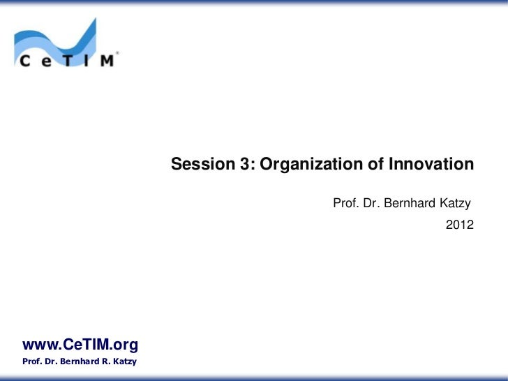 Session 3: Organization of Innovation                                                 Prof. Dr. Bernhard Katzy            ...