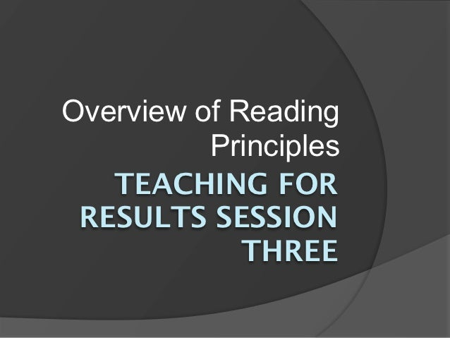 Overview of Reading          Principles   TEACHING FOR RESULTS SESSION             THREE