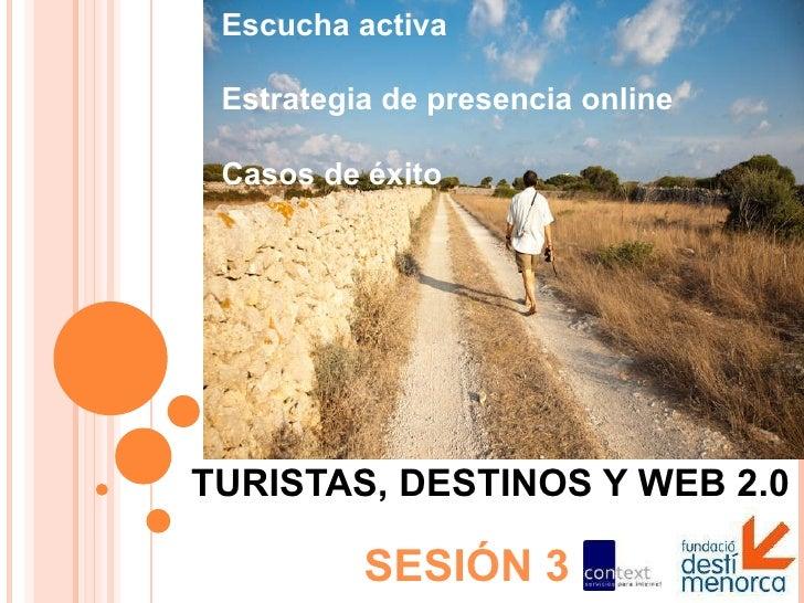 TURISTAS, DESTINOS Y WEB 2.0 SESIÓN 3 Escucha activa Estrategia de presencia online Casos de éxito