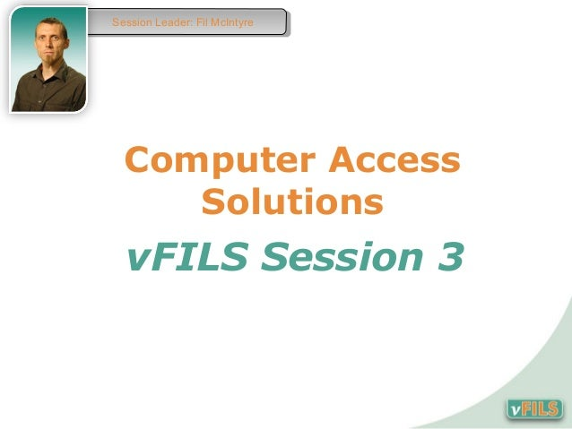 Session Leader: Fil McIntyre Session Leader: Fil McIntyre  Computer Access     Solutions  vFILS Session 3