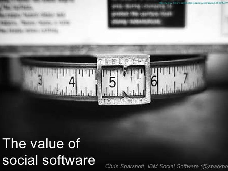 http://w w w .flickr.com/photos/spacesuitcatalyst/536389937/     The value of social software   Chris Sparshott, IBM Socia...