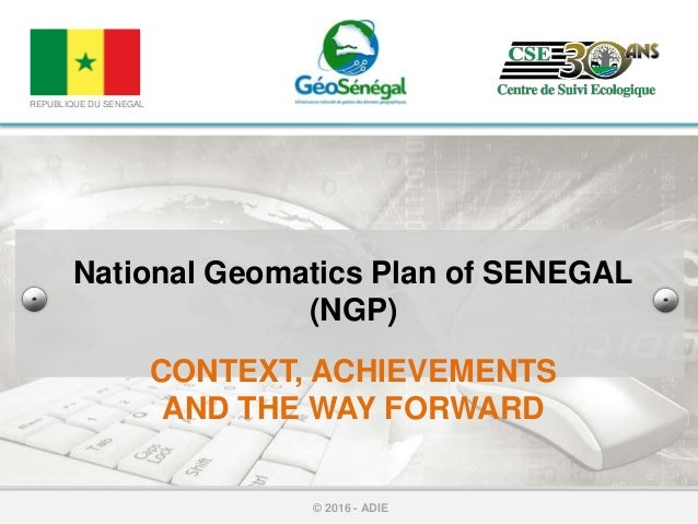 National Geomatics Plan of SENEGAL (NGP) CONTEXT, ACHIEVEMENTS AND THE WAY FORWARD © 2016 - ADIE REPUBLIQUE DU SENEGAL