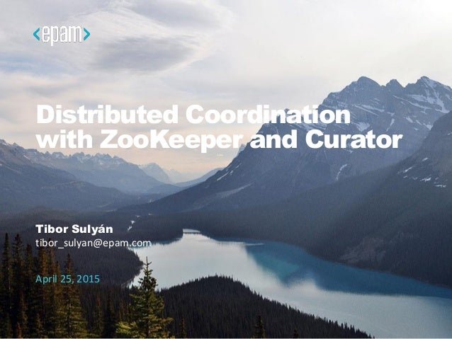 Distributed Coordination with ZooKeeper and Curator Tibor Sulyán tibor_sulyan@epam.com April 25, 2015