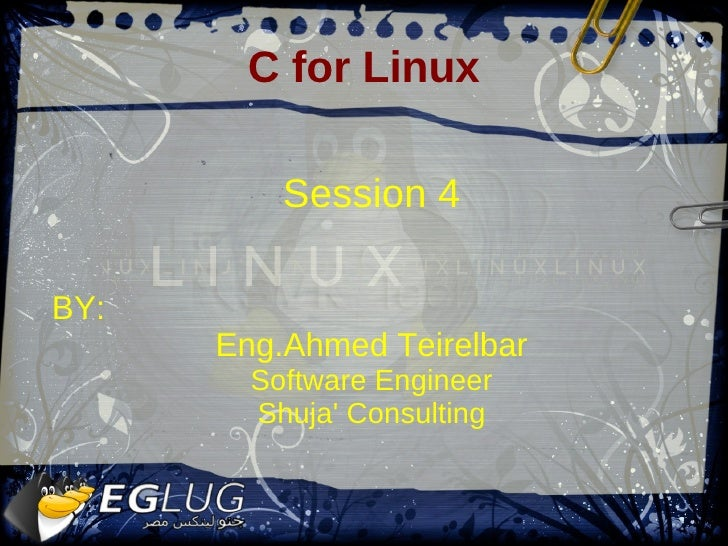 C for Linux            Session 4  BY:       Eng.Ahmed Teirelbar         Software Engineer         Shuja' Consulting