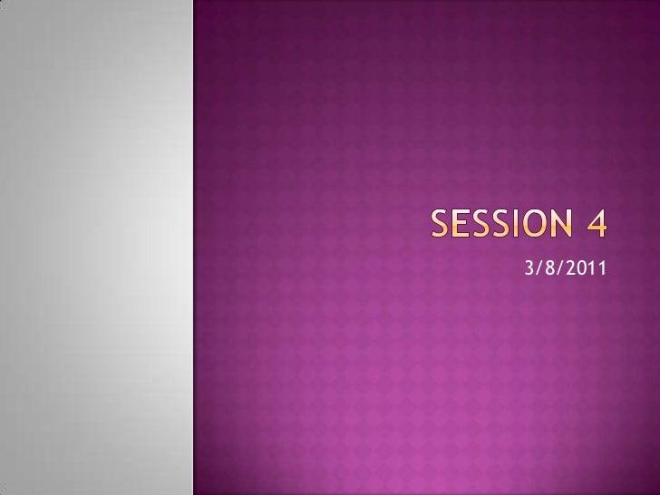 Session 4<br />3/8/2011<br />