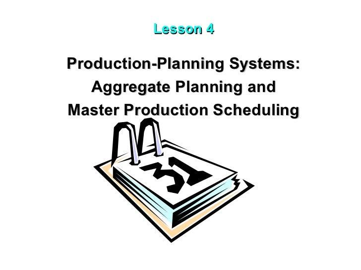 Lesson 4 <ul><li>Production-Planning Systems: </li></ul><ul><li>Aggregate Planning and  </li></ul><ul><li>Master Productio...