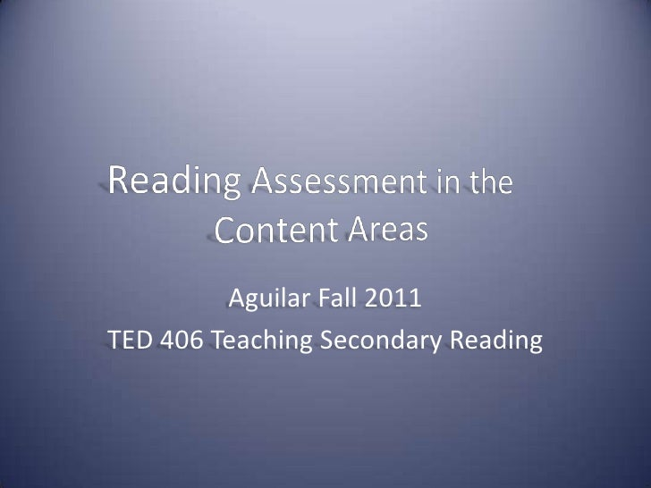 Reading Assessment in the Content Areas<br />Aguilar Fall 2011<br />TED 406 Teaching Secondary Reading<br />