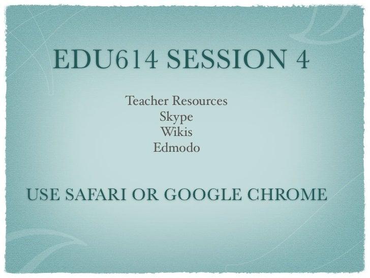 EDU614 SESSION 4        Teacher Resources             Skype             Wikis            EdmodoUSE SAFARI OR GOOGLE CHROME
