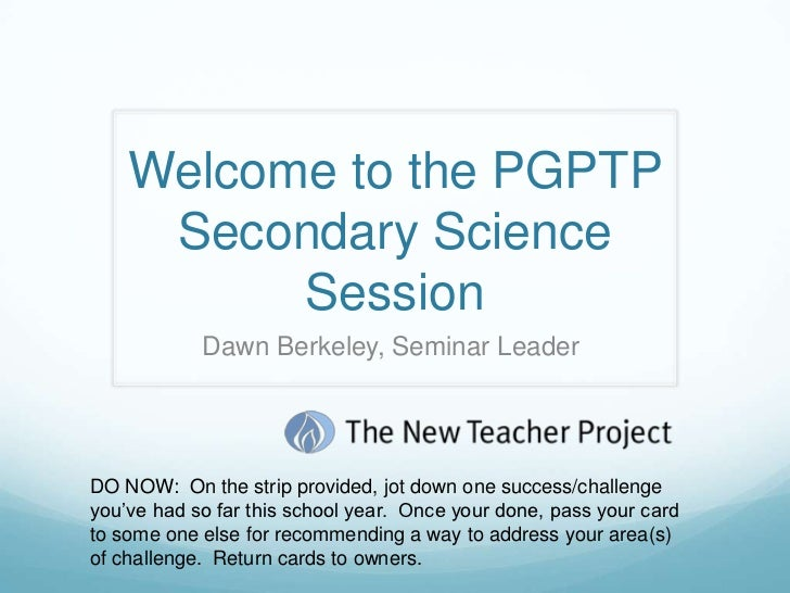 Welcome to the PGPTP     Secondary Science          Session            Dawn Berkeley, Seminar LeaderDO NOW: On the strip p...