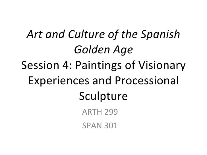 Art and Culture of the Spanish Golden Age Session 4: Paintings of Visionary Experiences and Processional Sculpture ARTH 29...